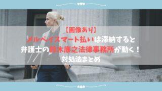 【画像あり】メルペイスマート払いは滞納すると弁護士の鈴木康之法律事務所が動く!対処法まとめ