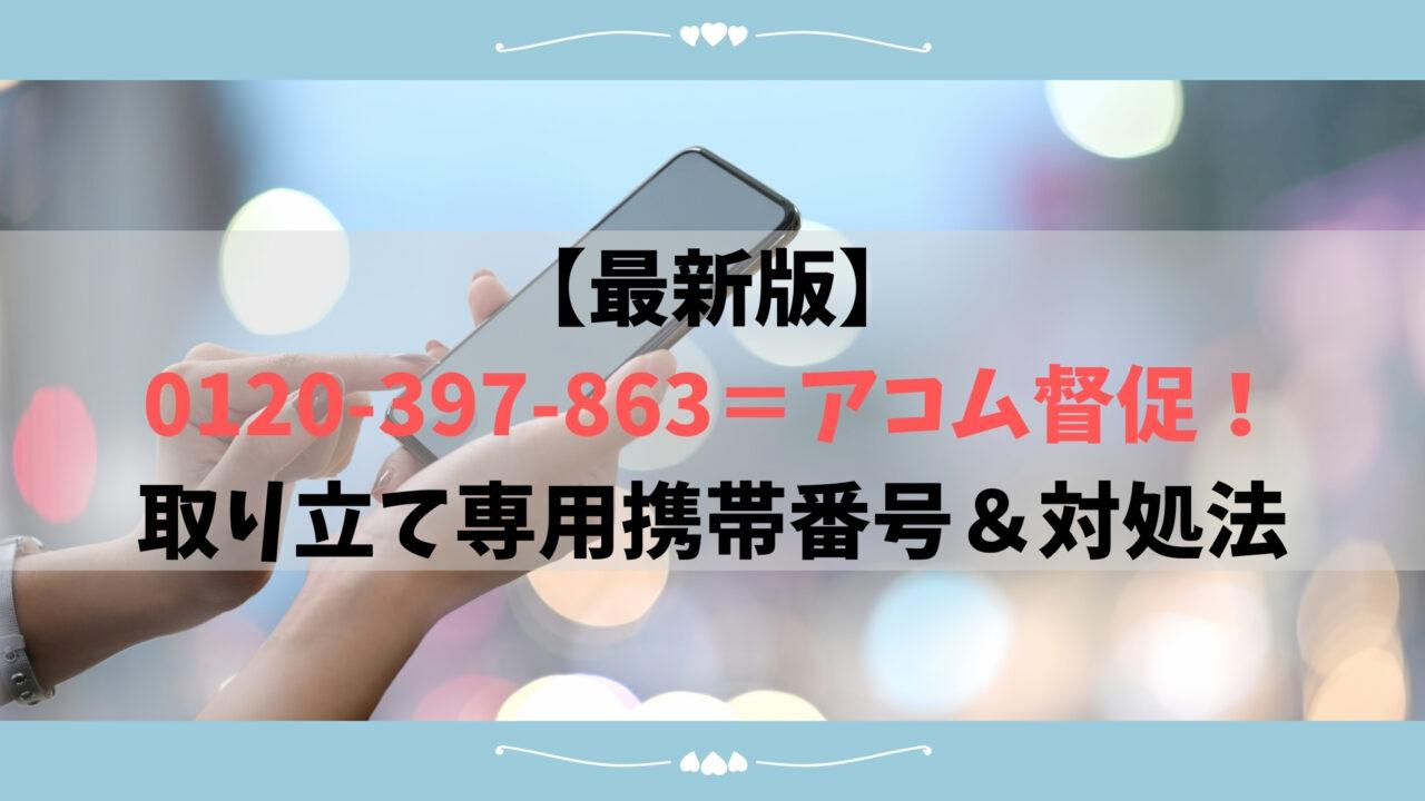 【最新版】0120-397-863=アコム督促!取り立て専用携帯番号&対処法も解説します