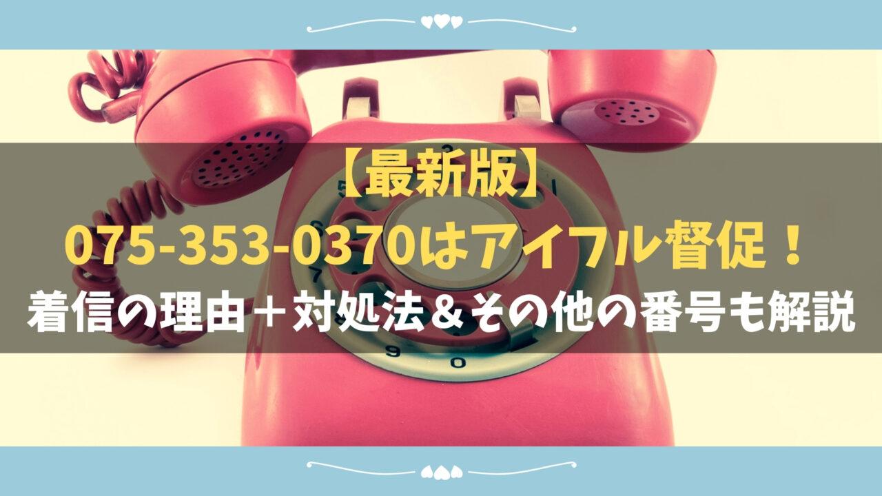 【最新版】075-353-0370は消費者金融のアイフル!着信の理由+対処法&その他の番号も解説