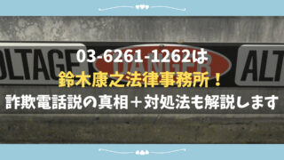 03-6261-1262の電話番号は鈴木康之法律事務所!詐欺電話説の真相+対処法も解説します