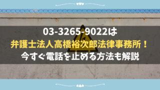 03-3265-9022は弁護士法人高橋裕次郎法律事務所!今すぐ電話を止める方法も解説