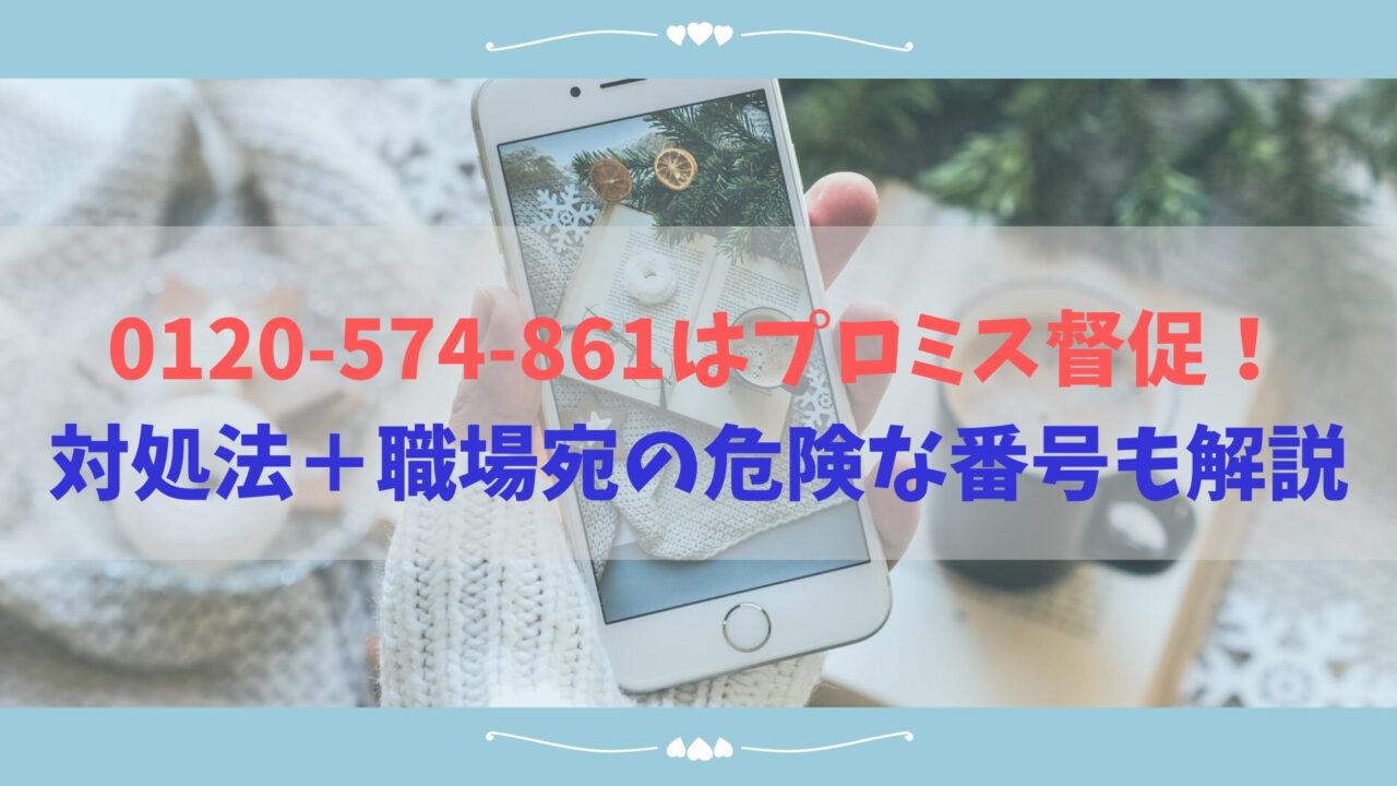 0120-574-861はプロミス督促!対処法+職場宛の危険な番号も解説